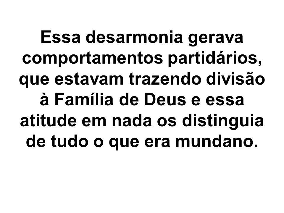 Essa desarmonia gerava comportamentos partidários, que estavam trazendo divisão à Família de Deus e essa atitude em nada os distinguia de tudo o que e