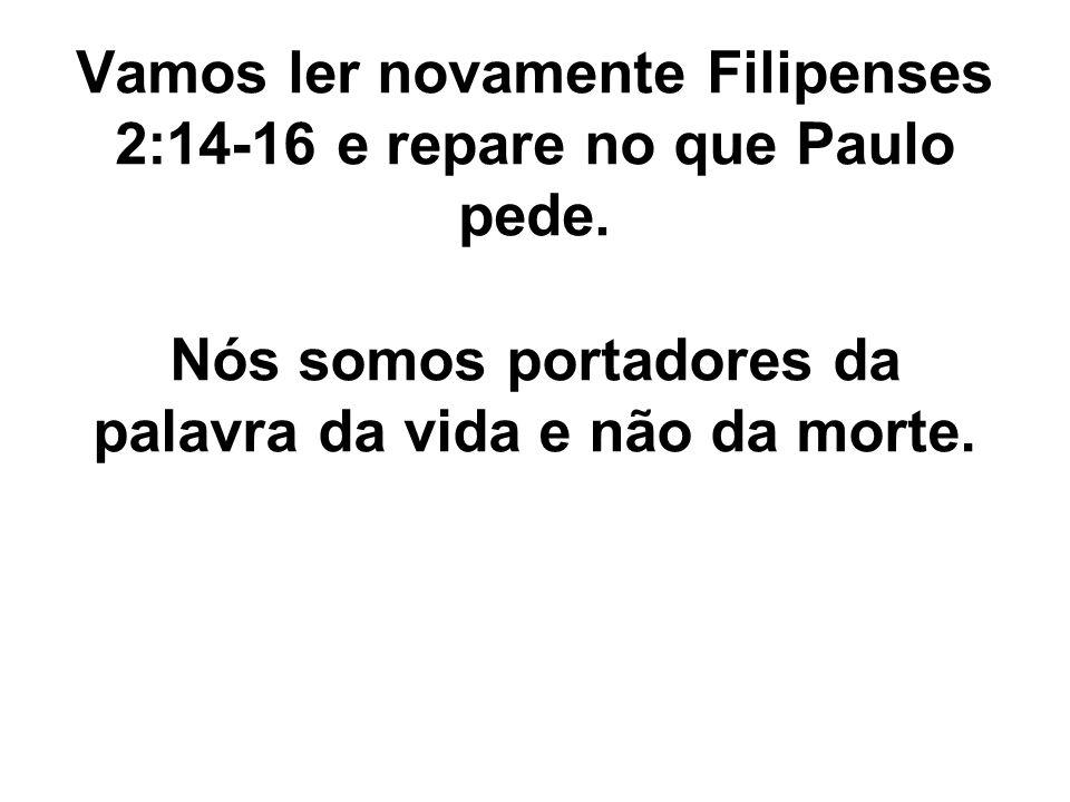 Vamos ler novamente Filipenses 2:14-16 e repare no que Paulo pede. Nós somos portadores da palavra da vida e não da morte.