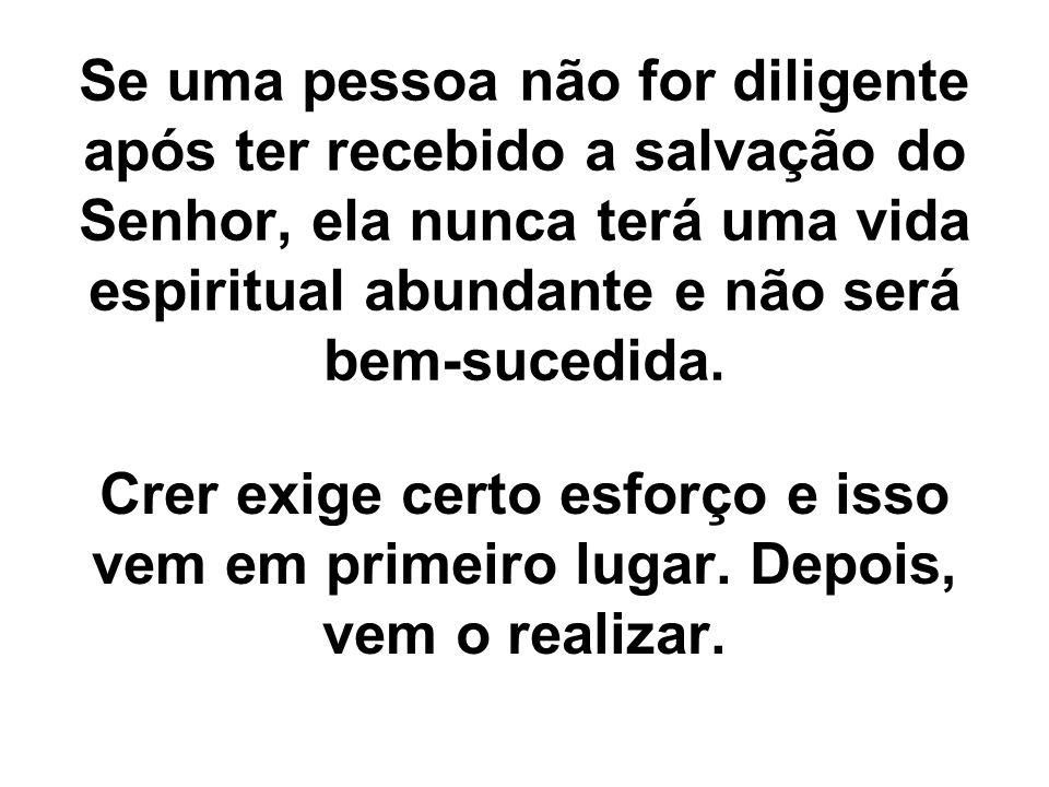Se uma pessoa não for diligente após ter recebido a salvação do Senhor, ela nunca terá uma vida espiritual abundante e não será bem-sucedida. Crer exi