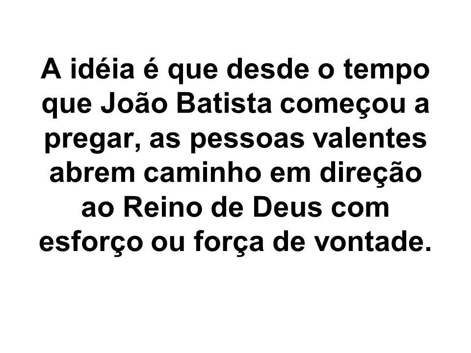 A idéia é que desde o tempo que João Batista começou a pregar, as pessoas valentes abrem caminho em direção ao Reino de Deus com esforço ou força de v