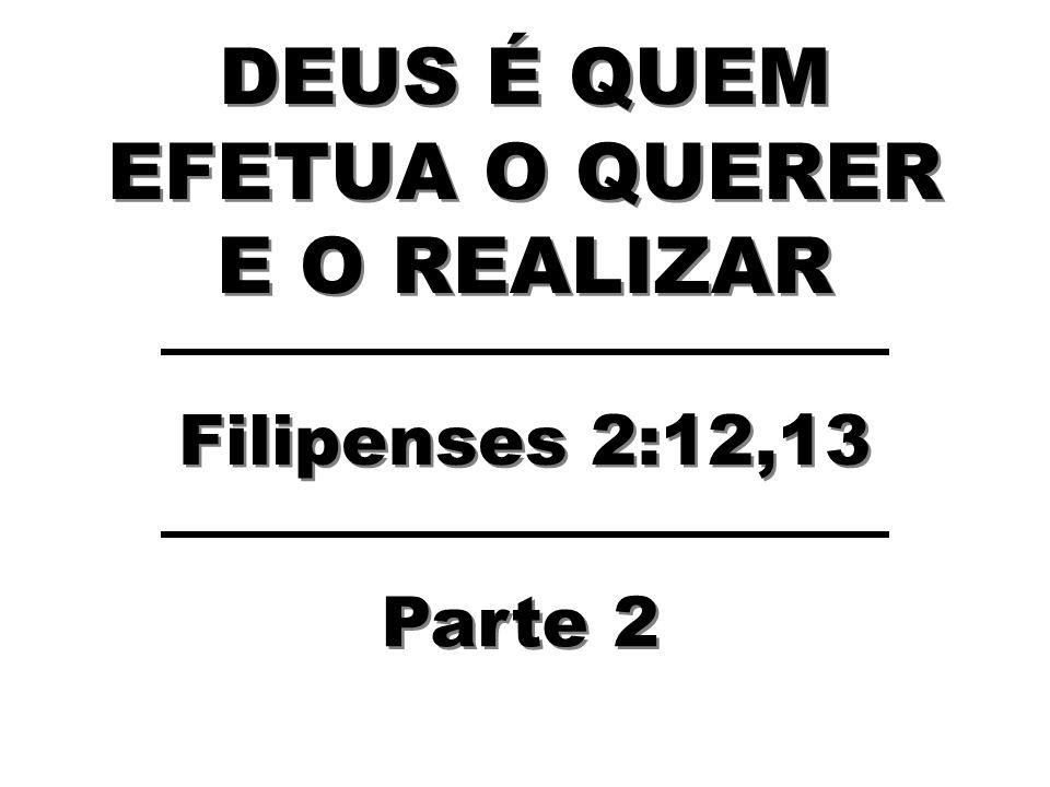 DEUS É QUEM EFETUA O QUERER E O REALIZAR Filipenses 2:12,13 Parte 2
