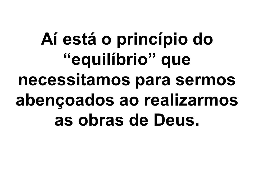 "Aí está o princípio do ""equilíbrio"" que necessitamos para sermos abençoados ao realizarmos as obras de Deus."