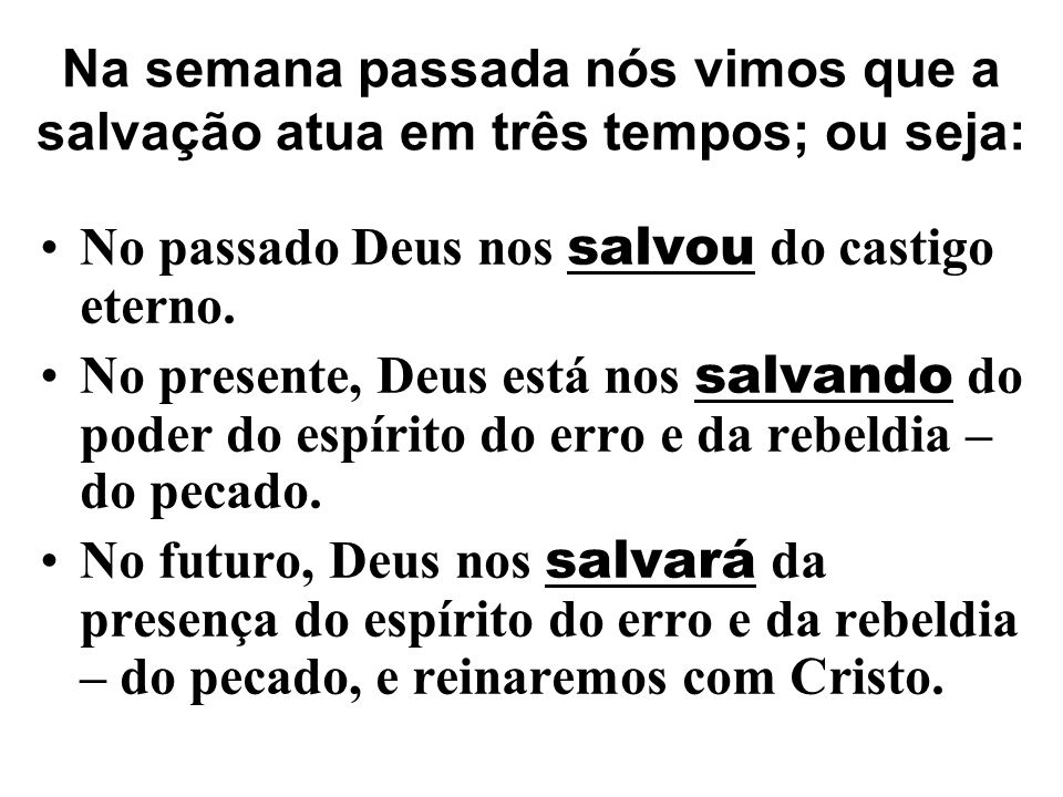 Na semana passada nós vimos que a salvação atua em três tempos; ou seja: No passado Deus nos salvou do castigo eterno. No presente, Deus está nos salv