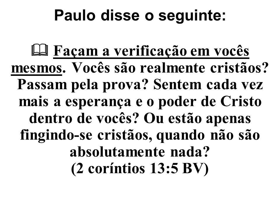 Paulo disse o seguinte:  Façam a verificação em vocês mesmos. Vocês são realmente cristãos? Passam pela prova? Sentem cada vez mais a esperança e o p