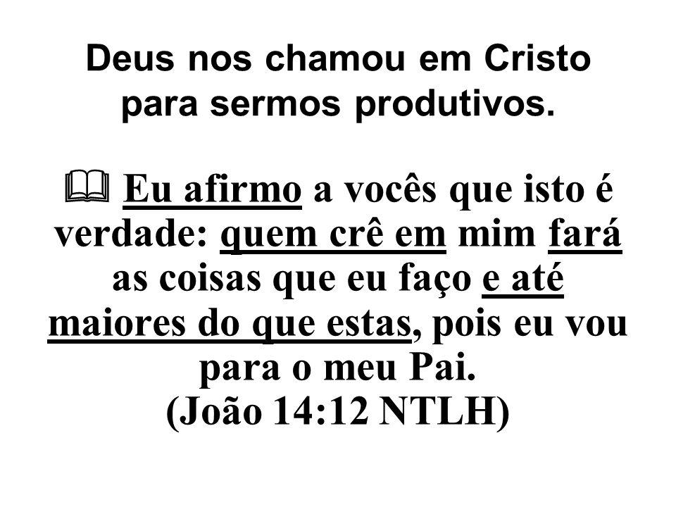 Deus nos chamou em Cristo para sermos produtivos.  Eu afirmo a vocês que isto é verdade: quem crê em mim fará as coisas que eu faço e até maiores do