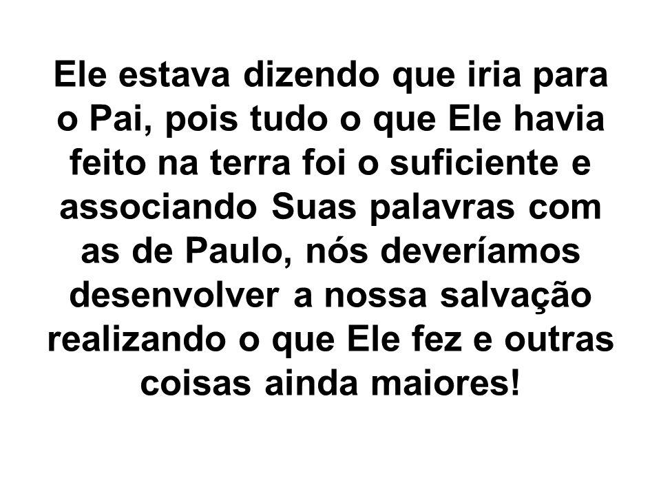 Ele estava dizendo que iria para o Pai, pois tudo o que Ele havia feito na terra foi o suficiente e associando Suas palavras com as de Paulo, nós deve