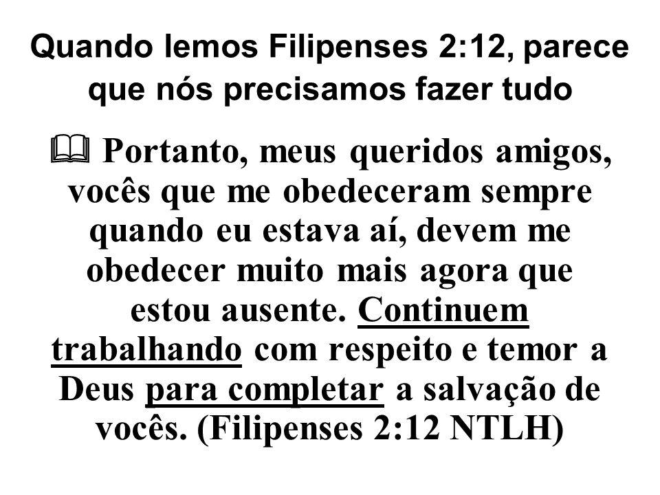 Quando lemos Filipenses 2:12, parece que nós precisamos fazer tudo  Portanto, meus queridos amigos, vocês que me obedeceram sempre quando eu estava a