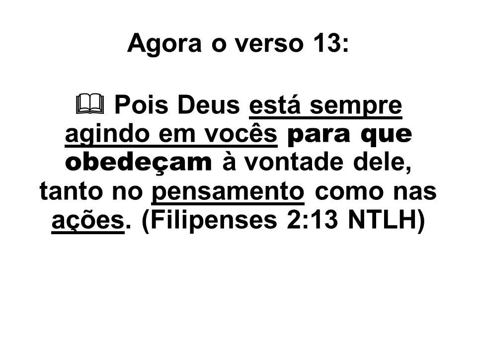 Agora o verso 13:  Pois Deus está sempre agindo em vocês para que obedeçam à vontade dele, tanto no pensamento como nas ações. (Filipenses 2:13 NTLH)