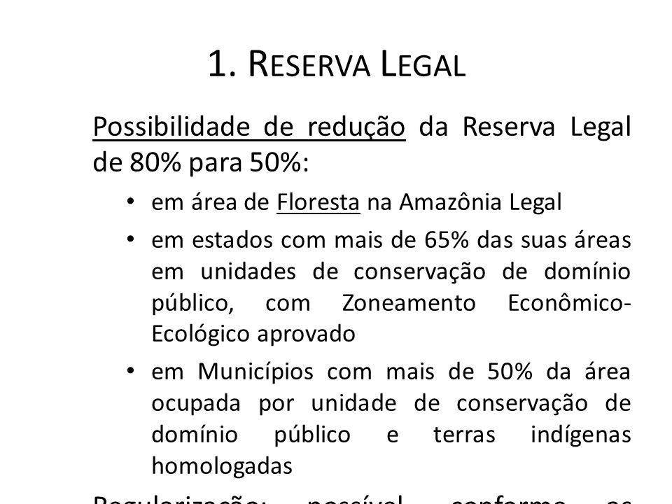 1. R ESERVA L EGAL Possibilidade de redução da Reserva Legal de 80% para 50%: em área de Floresta na Amazônia Legal em estados com mais de 65% das sua