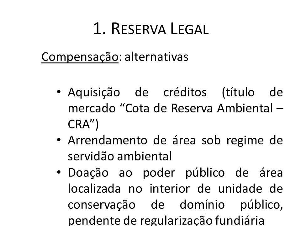 """1. R ESERVA L EGAL Compensação: alternativas Aquisição de créditos (título de mercado """"Cota de Reserva Ambiental – CRA"""") Arrendamento de área sob regi"""