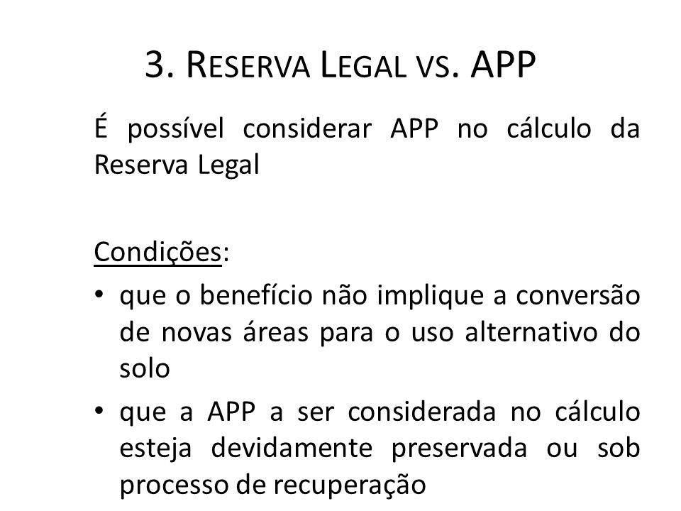 3. R ESERVA L EGAL VS. APP É possível considerar APP no cálculo da Reserva Legal Condições: que o benefício não implique a conversão de novas áreas pa