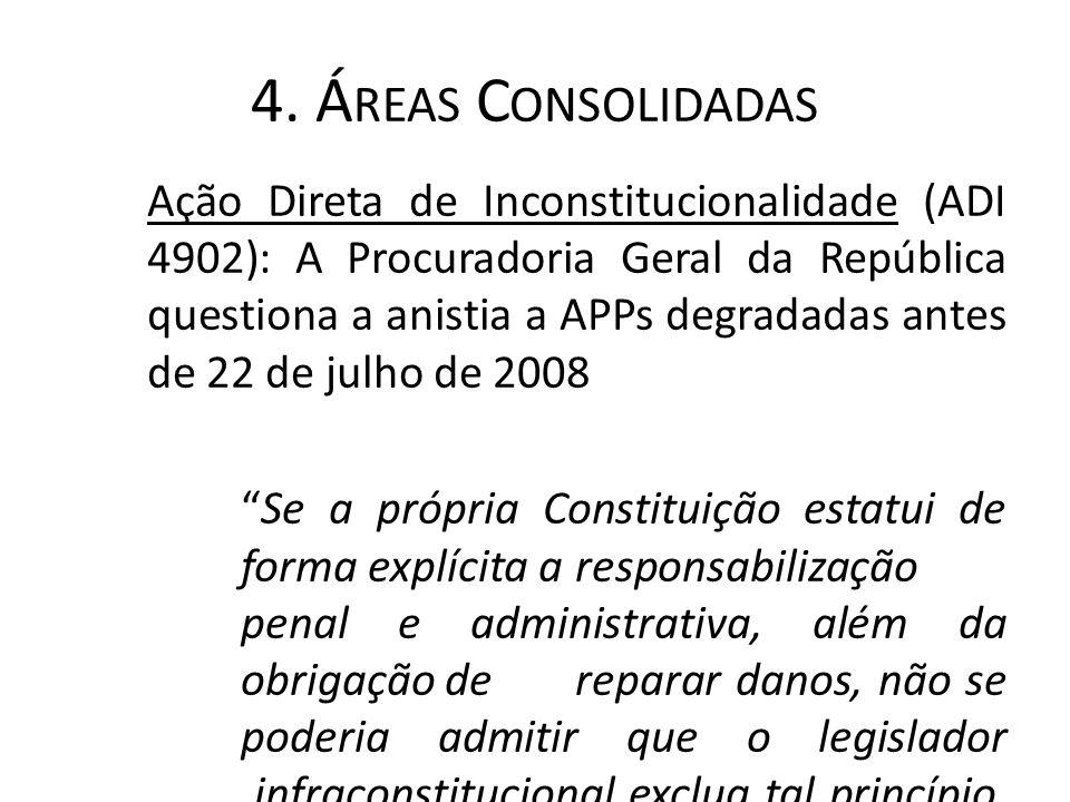 4. Á REAS C ONSOLIDADAS Ação Direta de Inconstitucionalidade (ADI 4902): A Procuradoria Geral da República questiona a anistia a APPs degradadas antes