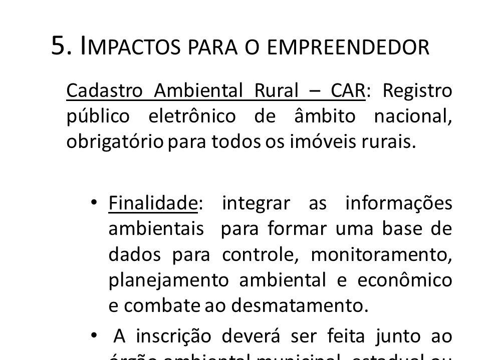 5. I MPACTOS PARA O EMPREENDEDOR Cadastro Ambiental Rural – CAR: Registro público eletrônico de âmbito nacional, obrigatório para todos os imóveis rur