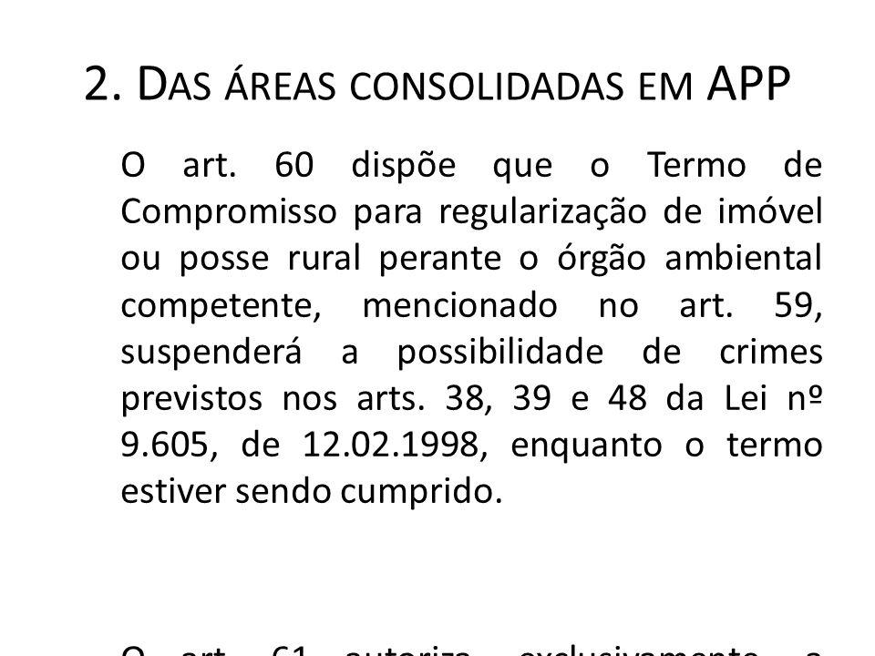 2. D AS ÁREAS CONSOLIDADAS EM APP O art. 60 dispõe que o Termo de Compromisso para regularização de imóvel ou posse rural perante o órgão ambiental co