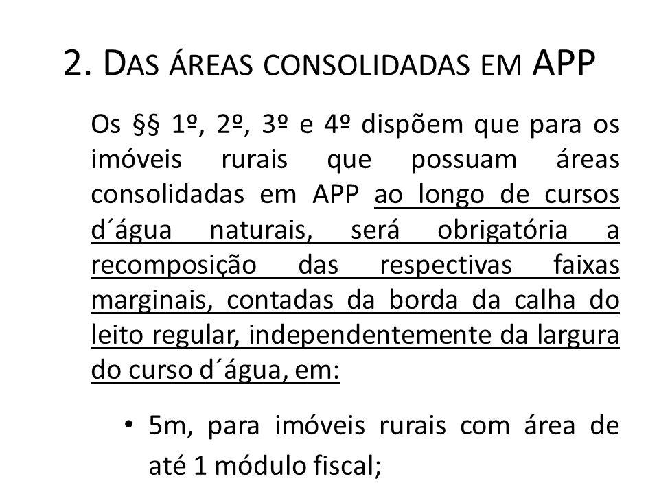 2. D AS ÁREAS CONSOLIDADAS EM APP Os §§ 1º, 2º, 3º e 4º dispõem que para os imóveis rurais que possuam áreas consolidadas em APP ao longo de cursos d´