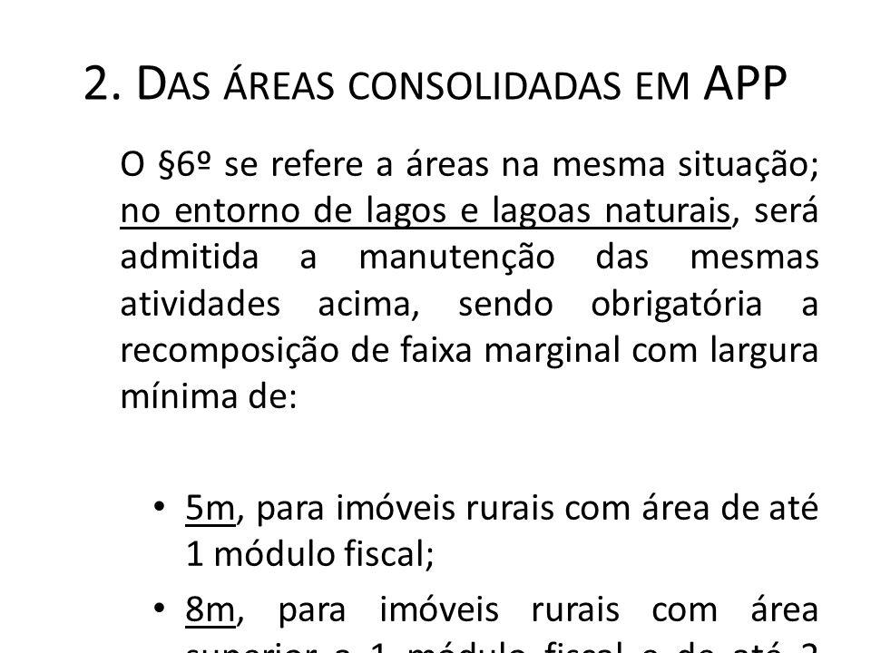 2. D AS ÁREAS CONSOLIDADAS EM APP O §6º se refere a áreas na mesma situação; no entorno de lagos e lagoas naturais, será admitida a manutenção das mes