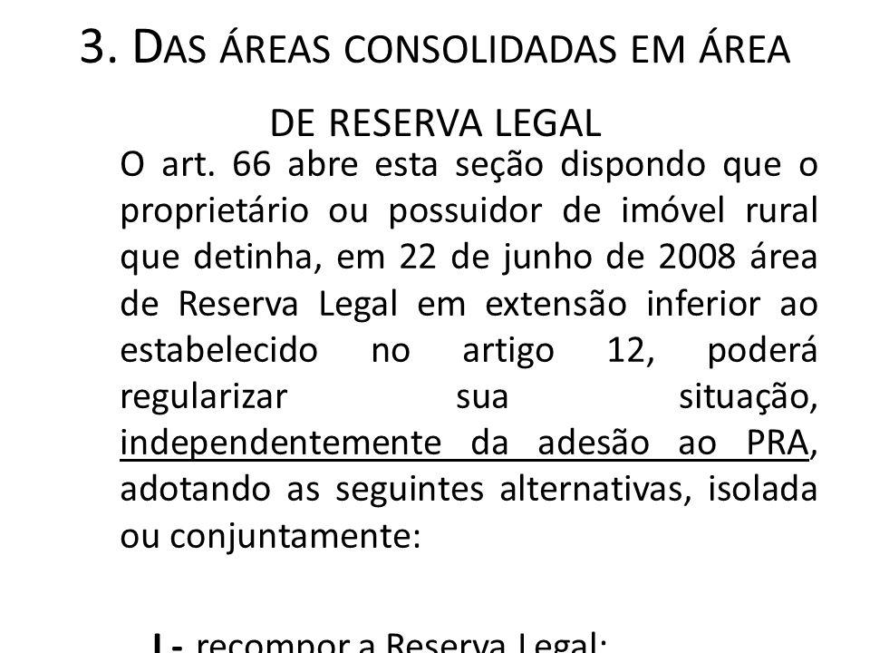 3. D AS ÁREAS CONSOLIDADAS EM ÁREA DE RESERVA LEGAL O art. 66 abre esta seção dispondo que o proprietário ou possuidor de imóvel rural que detinha, em