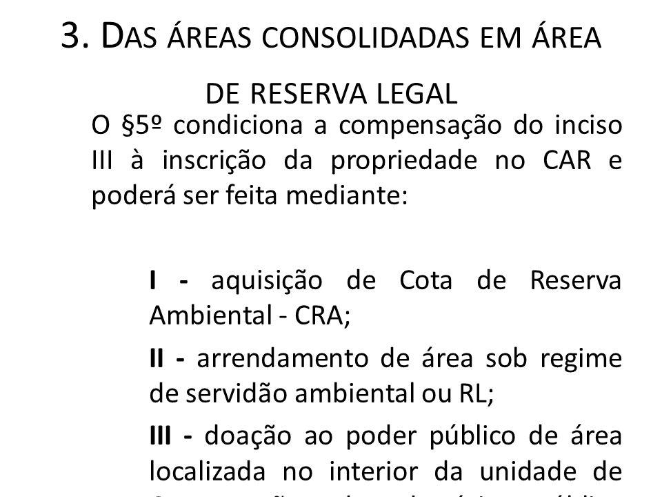 3. D AS ÁREAS CONSOLIDADAS EM ÁREA DE RESERVA LEGAL O §5º condiciona a compensação do inciso III à inscrição da propriedade no CAR e poderá ser feita