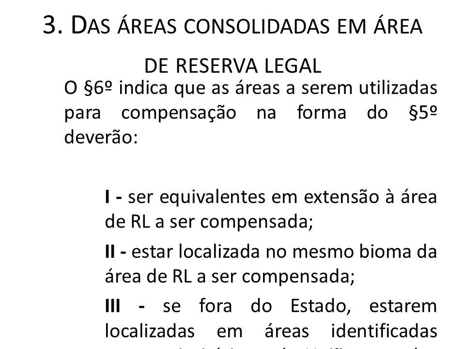 3. D AS ÁREAS CONSOLIDADAS EM ÁREA DE RESERVA LEGAL O §6º indica que as áreas a serem utilizadas para compensação na forma do §5º deverão: I - ser equ