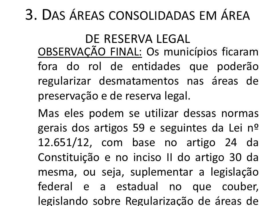 3. D AS ÁREAS CONSOLIDADAS EM ÁREA DE RESERVA LEGAL OBSERVAÇÃO FINAL: Os municípios ficaram fora do rol de entidades que poderão regularizar desmatame