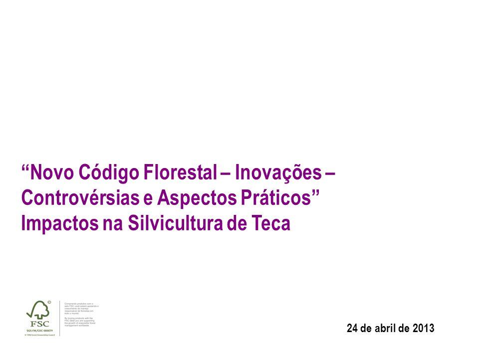 """""""Novo Código Florestal – Inovações – Controvérsias e Aspectos Práticos"""" Impactos na Silvicultura de Teca 24 de abril de 2013"""