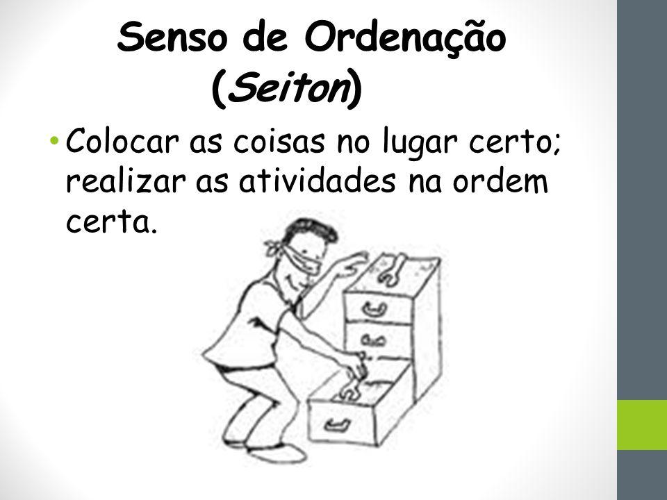 Senso de Ordenação (Seiton ) Colocar as coisas no lugar certo; realizar as atividades na ordem certa.