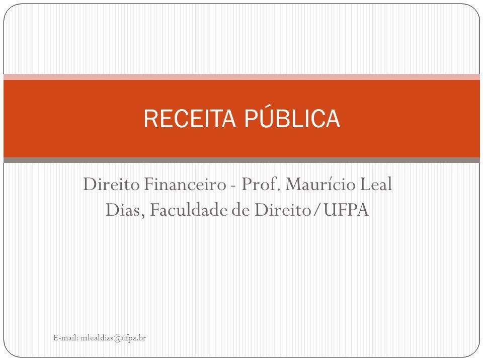 Direito Financeiro - Prof. Maurício Leal Dias, Faculdade de Direito/UFPA E-mail: mlealdias@ufpa.br RECEITA PÚBLICA