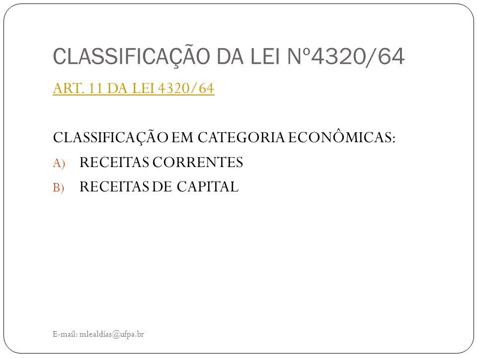 CLASSIFICAÇÃO DA LEI Nº4320/64 E-mail: mlealdias@ufpa.br ART. 11 DA LEI 4320/64 CLASSIFICAÇÃO EM CATEGORIA ECONÔMICAS: A) RECEITAS CORRENTES B) RECEIT