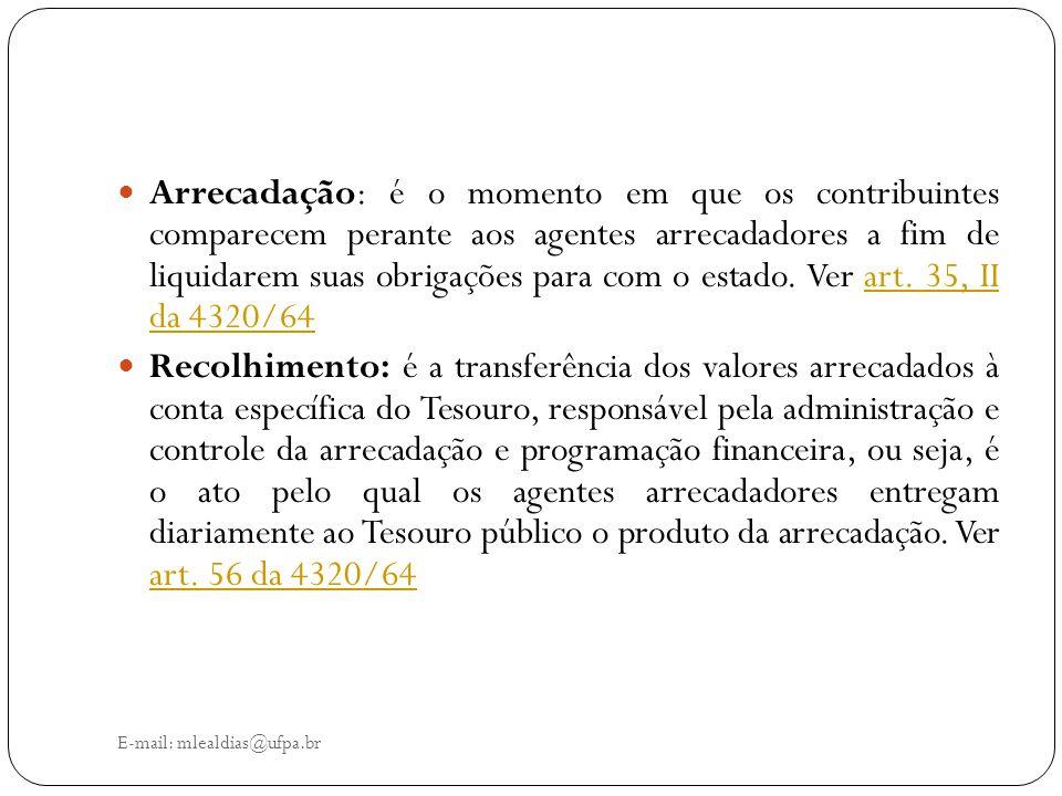 E-mail: mlealdias@ufpa.br Arrecadação: é o momento em que os contribuintes comparecem perante aos agentes arrecadadores a fim de liquidarem suas obrig