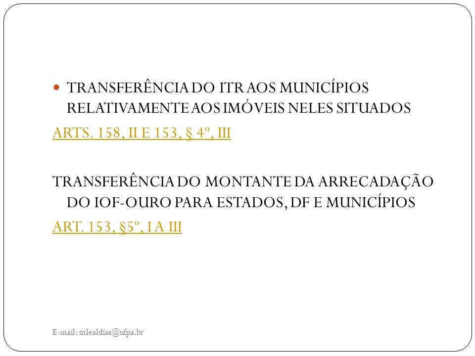 E-mail: mlealdias@ufpa.br TRANSFERÊNCIA DO ITR AOS MUNICÍPIOS RELATIVAMENTE AOS IMÓVEIS NELES SITUADOS ARTS. 158, II E 153, § 4º, III TRANSFERÊNCIA DO