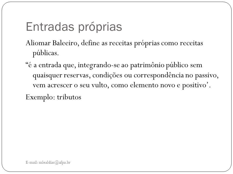 """Entradas próprias E-mail: mlealdias@ufpa.br Aliomar Baleeiro, define as receitas próprias como receitas públicas. """"é a entrada que, integrando-se ao p"""