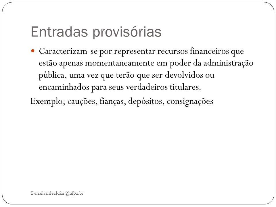 Entradas provisórias E-mail: mlealdias@ufpa.br Caracterizam-se por representar recursos financeiros que estão apenas momentaneamente em poder da admin