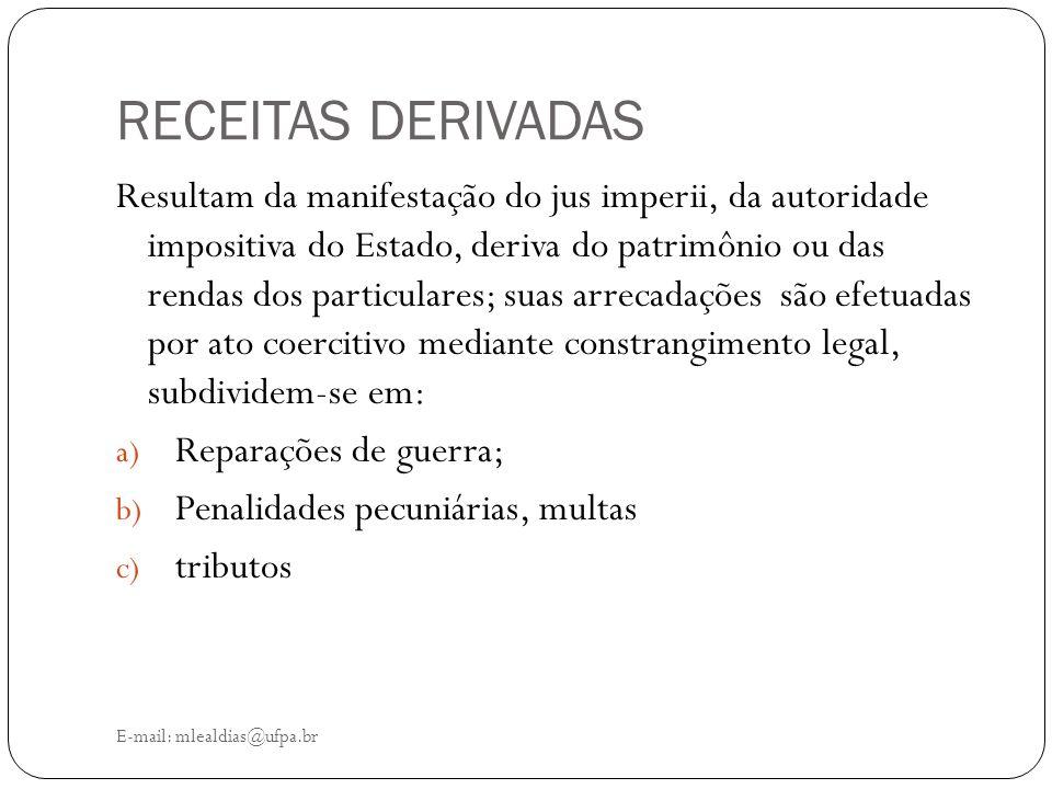RECEITAS DERIVADAS E-mail: mlealdias@ufpa.br Resultam da manifestação do jus imperii, da autoridade impositiva do Estado, deriva do patrimônio ou das