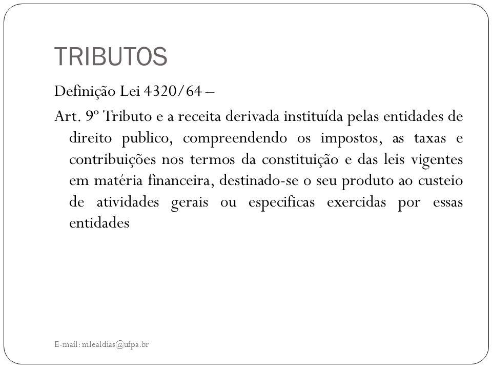 TRIBUTOS E-mail: mlealdias@ufpa.br Definição Lei 4320/64 – Art. 9º Tributo e a receita derivada instituída pelas entidades de direito publico, compree