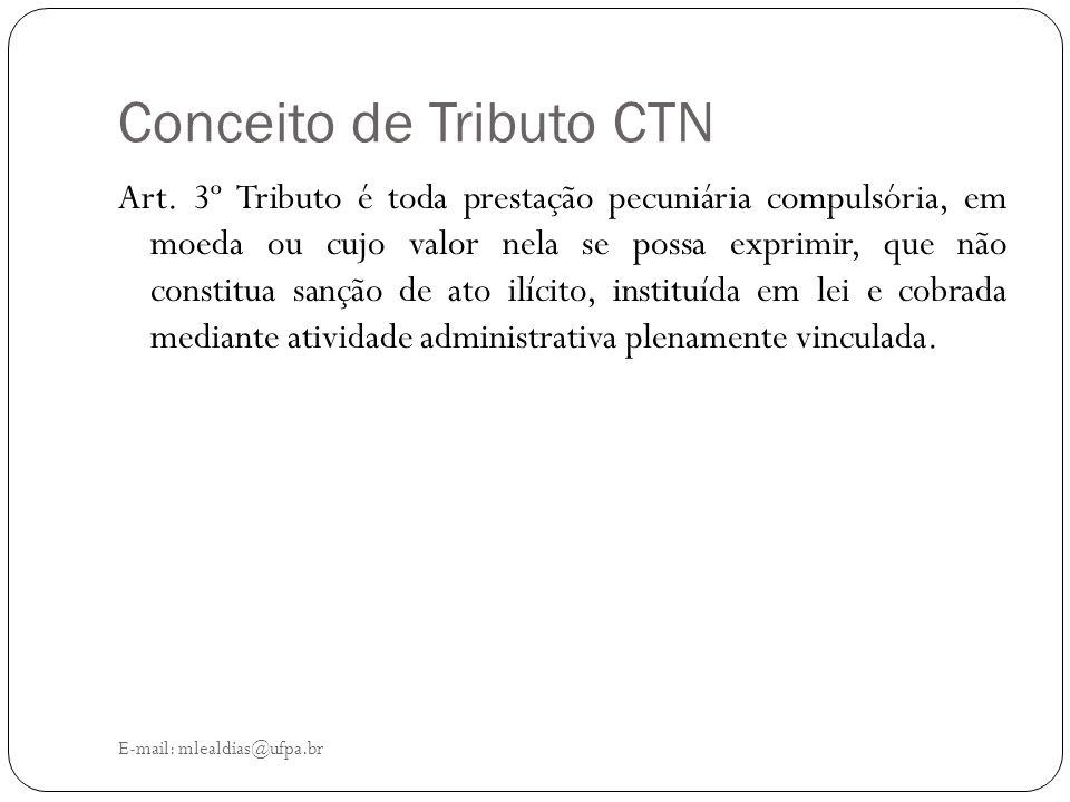 Conceito de Tributo CTN E-mail: mlealdias@ufpa.br Art. 3º Tributo é toda prestação pecuniária compulsória, em moeda ou cujo valor nela se possa exprim