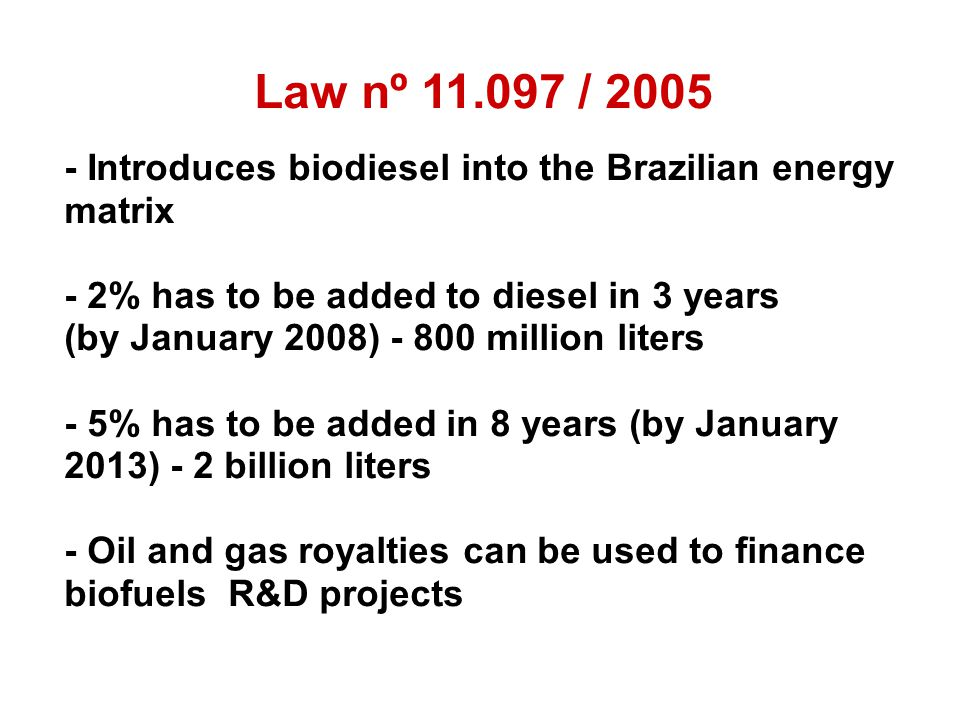 Law nº 11.097 / 2005 - Introduces biodiesel into the Brazilian energy matrix - 2% has to be added to diesel in 3 years (by January 2008) - 800 million