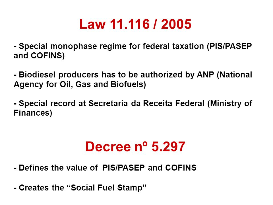 Law 11.116 / 2005 - Special monophase regime for federal taxation (PIS/PASEP and COFINS) - Biodiesel producers has to be authorized by ANP (National Agency for Oil, Gas and Biofuels) - Special record at Secretaria da Receita Federal (Ministry of Finances) Decree nº 5.297 - Defines the value of PIS/PASEP and COFINS - Creates the Social Fuel Stamp
