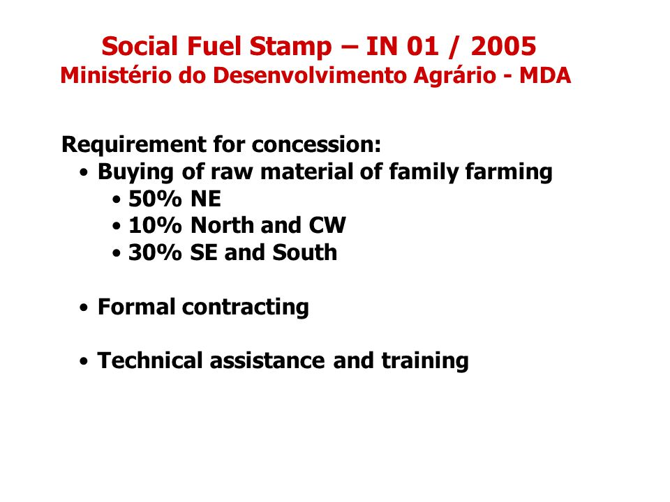 Social Fuel Stamp – IN 01 / 2005 Ministério do Desenvolvimento Agrário - MDA Requirement for concession: Buying of raw material of family farming 50% NE 10% North and CW 30% SE and South Formal contracting Technical assistance and training