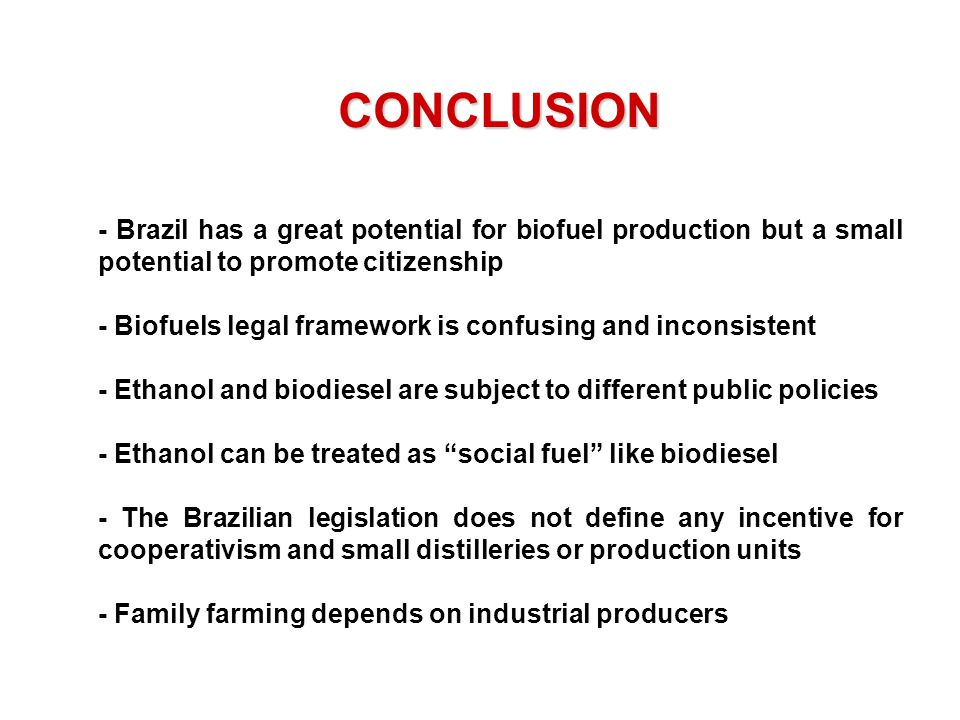 - Brazil has a great potential for biofuel production but a small potential to promote citizenship - Biofuels legal framework is confusing and inconsistent - Ethanol and biodiesel are subject to different public policies - Ethanol can be treated as social fuel like biodiesel - The Brazilian legislation does not define any incentive for cooperativism and small distilleries or production units - Family farming depends on industrial producers CONCLUSION