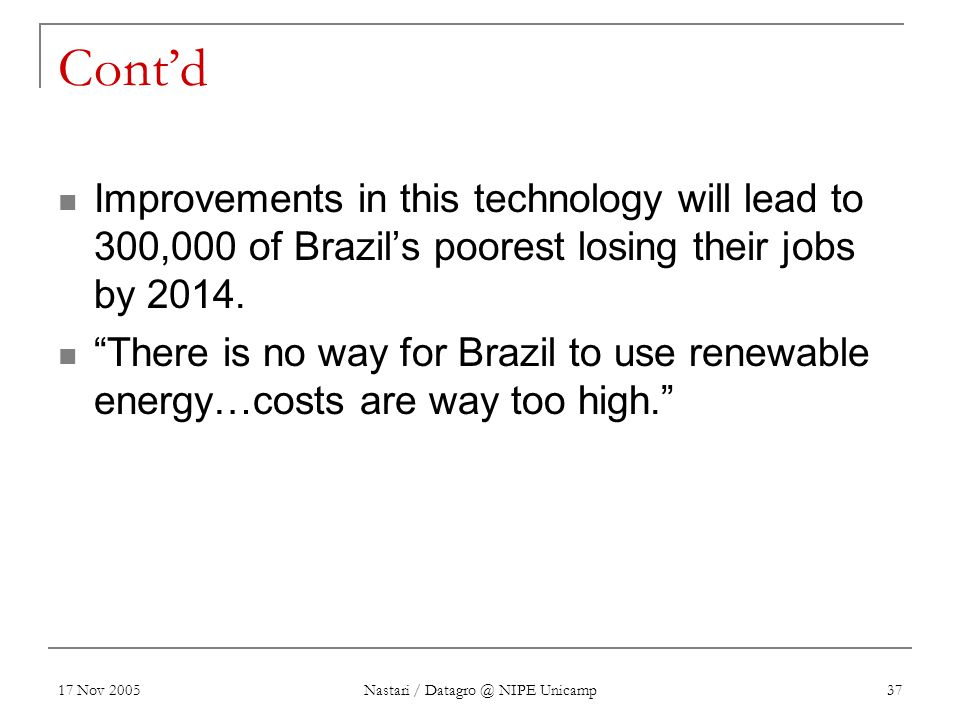 17 Nov 2005 Nastari / Datagro @ NIPE Unicamp 37 Cont'd Improvements in this technology will lead to 300,000 of Brazil's poorest losing their jobs by 2014.