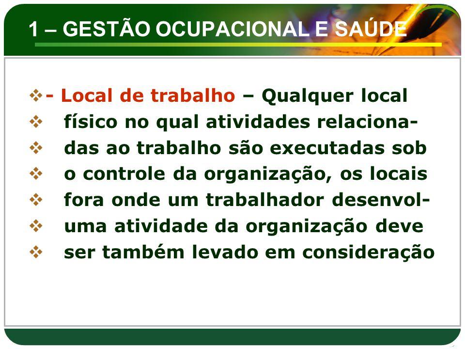 1 – GESTÃO OCUPACIONAL E SAÚDE  - Local de trabalho – Qualquer local  físico no qual atividades relaciona-  das ao trabalho são executadas sob  o