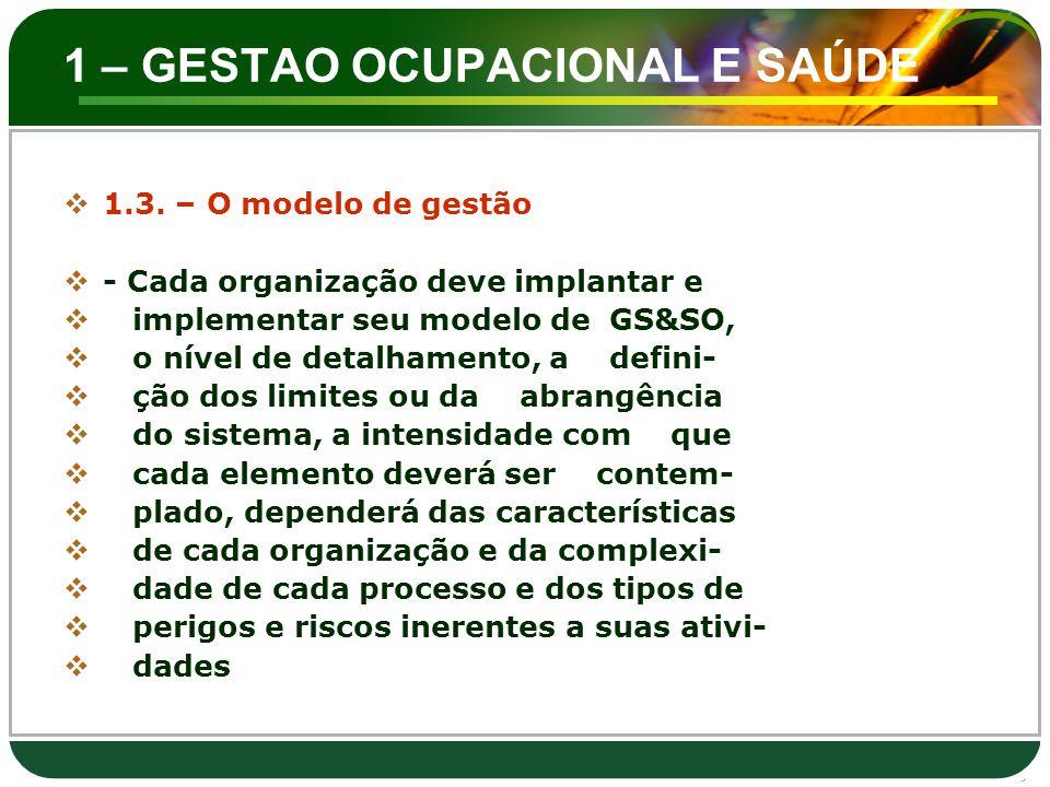 1 – GESTAO OCUPACIONAL E SAÚDE  1.3. – O modelo de gestão  - Cada organização deve implantar e  implementar seu modelo de GS&SO,  o nível de detal