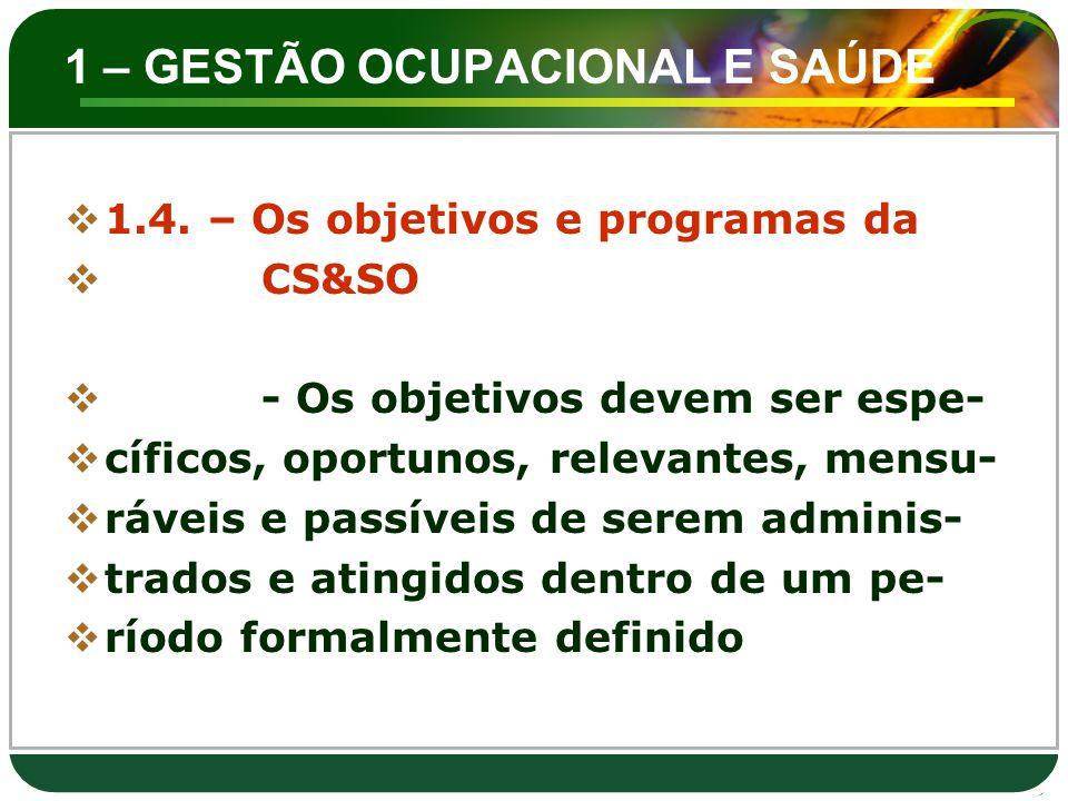 1 – GESTÃO OCUPACIONAL E SAÚDE  1.4. – Os objetivos e programas da  CS&SO  - Os objetivos devem ser espe-  cíficos, oportunos, relevantes, mensu-