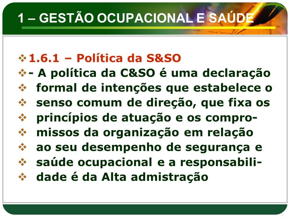 1 – GESTÃO OCUPACIONAL E SAÚDE  1.6.1 – Política da S&SO  - A política da C&SO é uma declaração  formal de intenções que estabelece o  senso comum