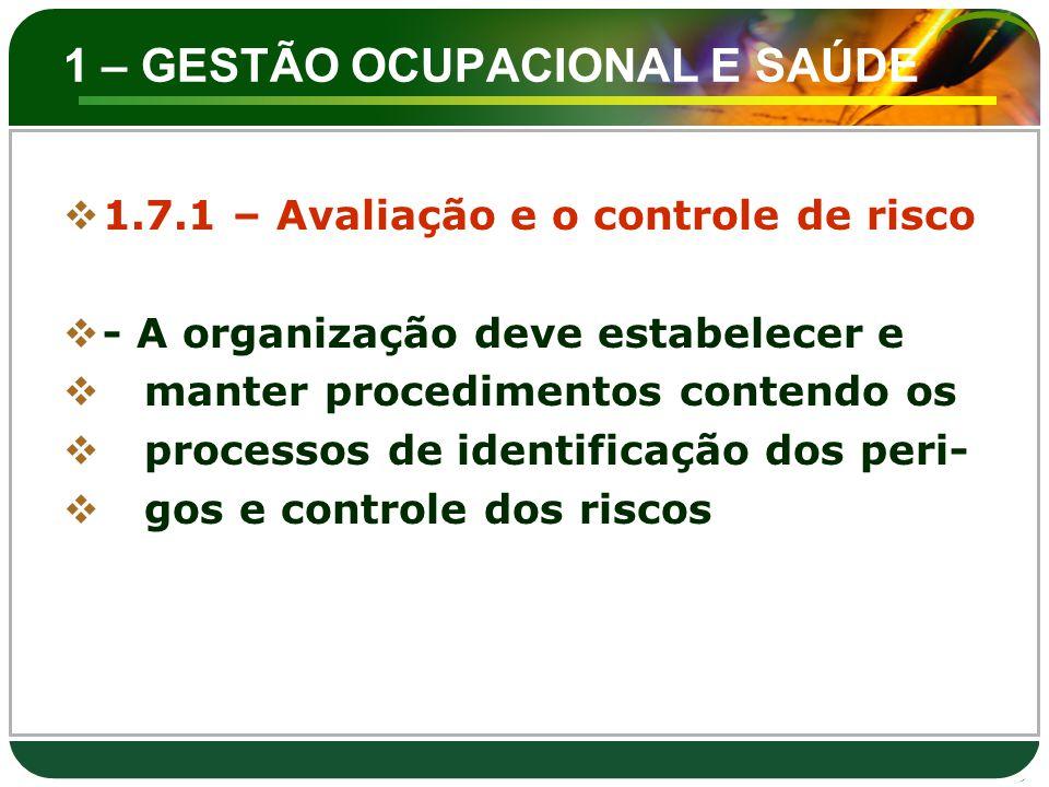 1 – GESTÃO OCUPACIONAL E SAÚDE  1.7.1 – Avaliação e o controle de risco  - A organização deve estabelecer e  manter procedimentos contendo os  pro