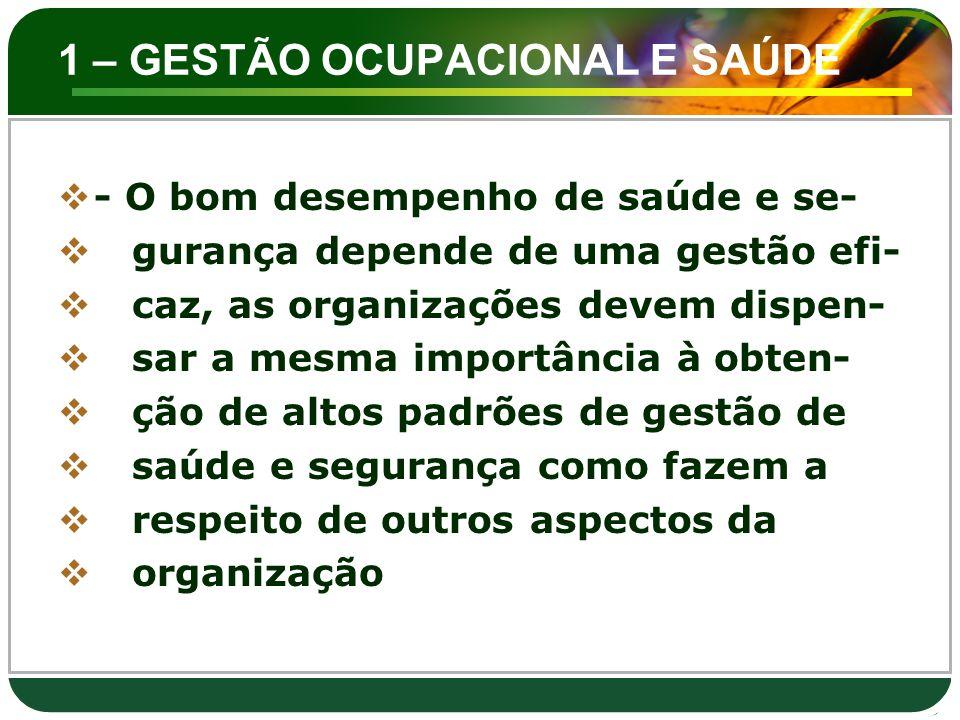 1 – GESTÃO OCUPACIONAL E SAÚDE  - O bom desempenho de saúde e se-  gurança depende de uma gestão efi-  caz, as organizações devem dispen-  sar a m