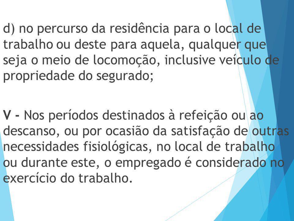 d) no percurso da residência para o local de trabalho ou deste para aquela, qualquer que seja o meio de locomoção, inclusive veículo de propriedade do