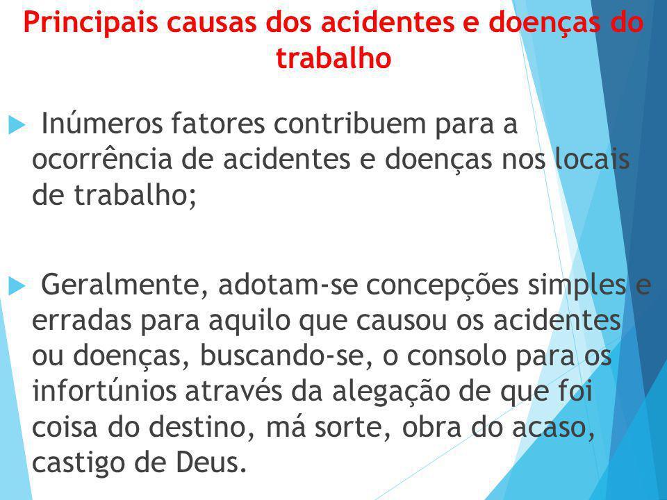 Principais causas dos acidentes e doenças do trabalho  Inúmeros fatores contribuem para a ocorrência de acidentes e doenças nos locais de trabalho; 