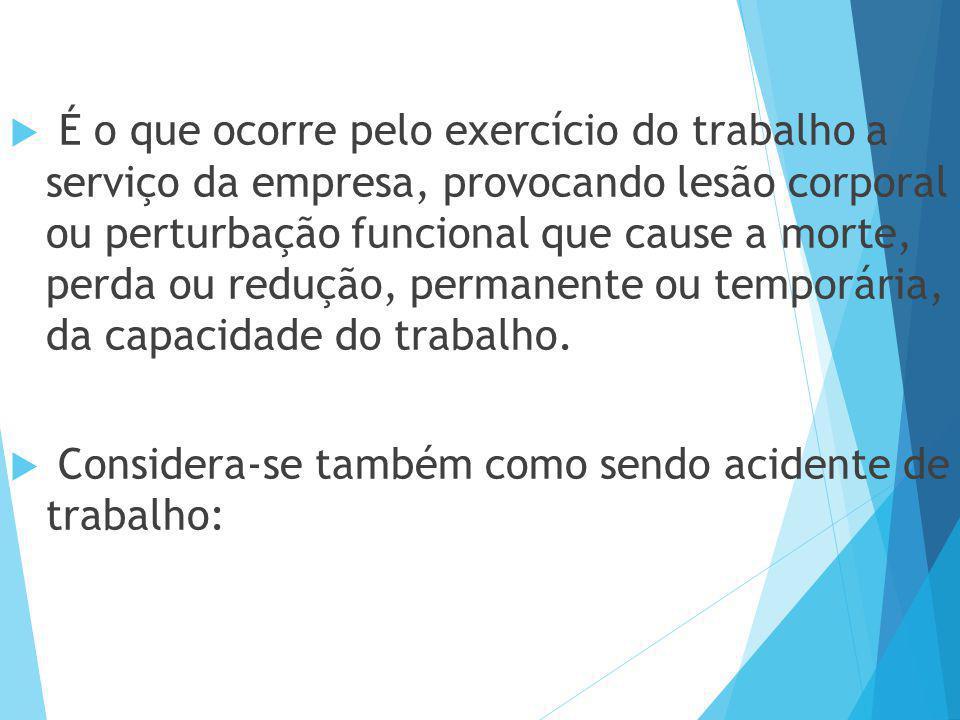  É o que ocorre pelo exercício do trabalho a serviço da empresa, provocando lesão corporal ou perturbação funcional que cause a morte, perda ou reduç