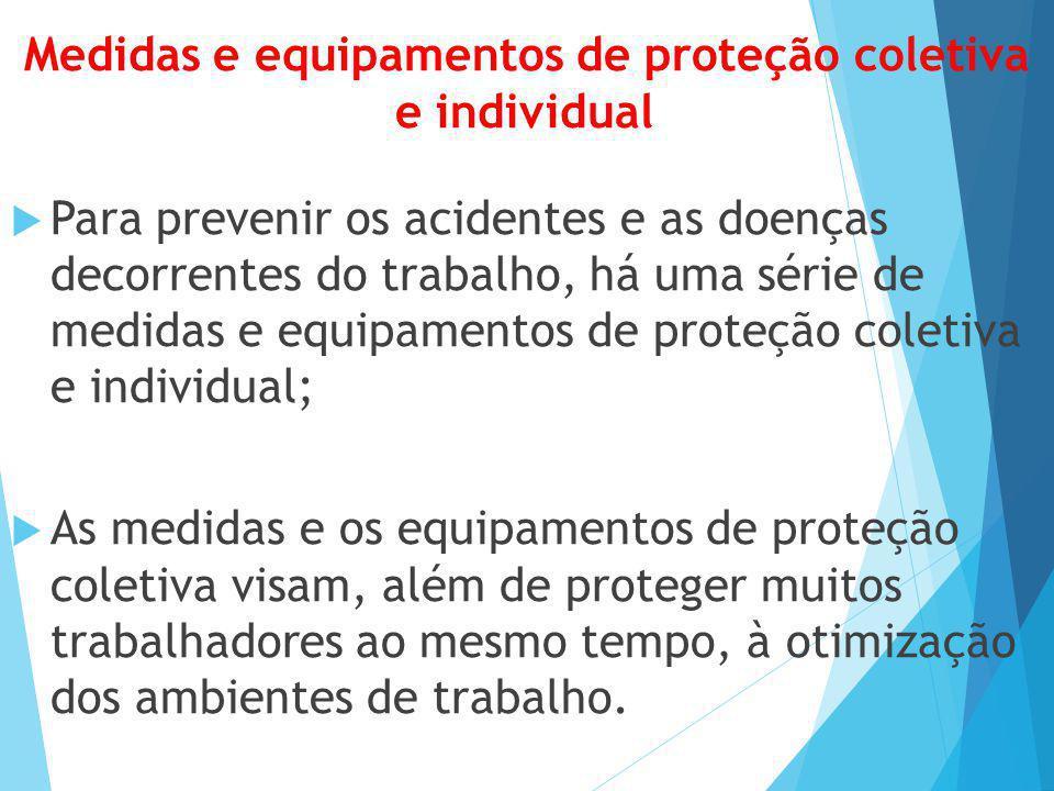 Medidas e equipamentos de proteção coletiva e individual  Para prevenir os acidentes e as doenças decorrentes do trabalho, há uma série de medidas e